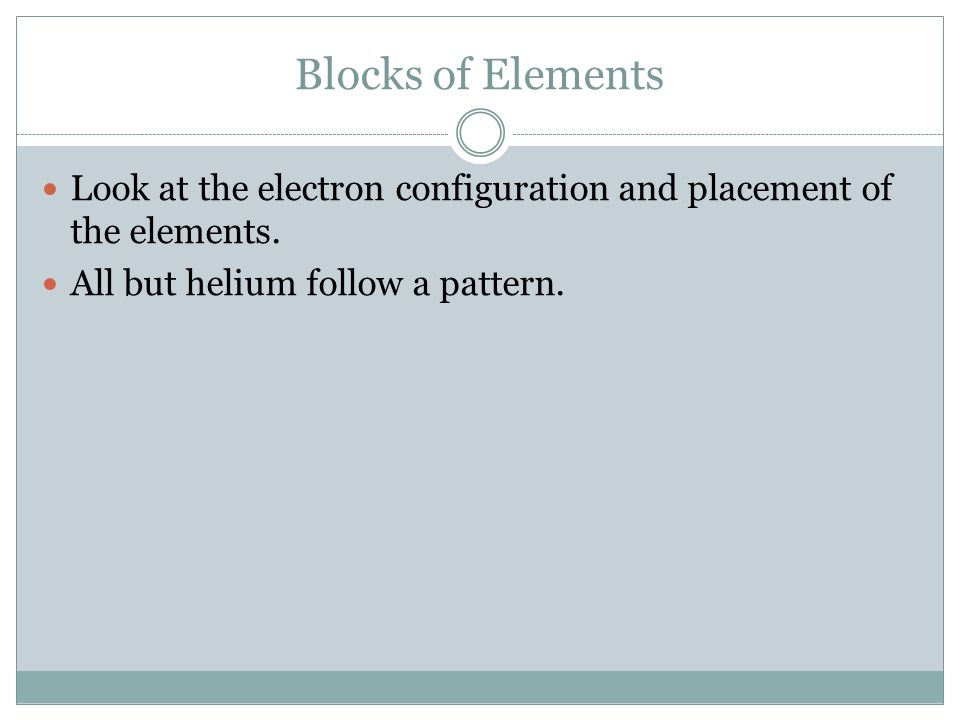 Blocks of Elements Look at the electron configuration and placement of the elements. All but helium follow a pattern.