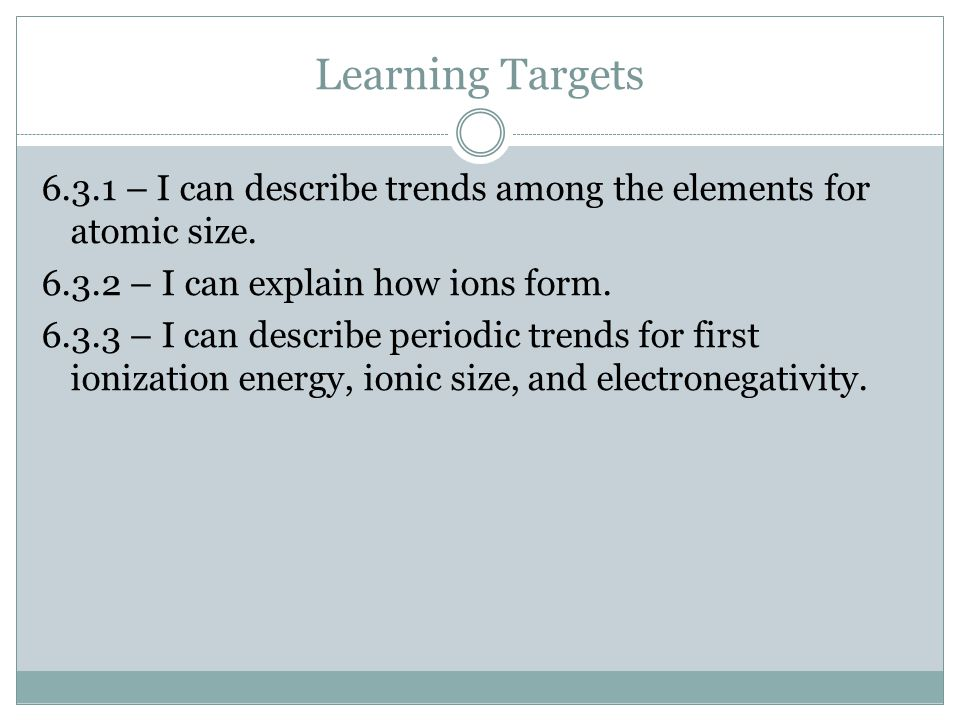 Learning Targets 6.3.1 – I can describe trends among the elements for atomic size. 6.3.2 – I can explain how ions form. 6.3.3 – I can describe periodi