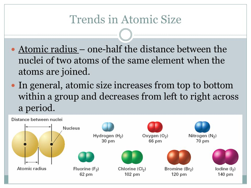 Trends in Atomic Size Atomic radius – one-half the distance between the nuclei of two atoms of the same element when the atoms are joined. In general,