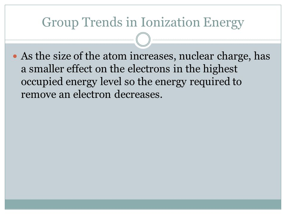 Group Trends in Ionization Energy As the size of the atom increases, nuclear charge, has a smaller effect on the electrons in the highest occupied energy level so the energy required to remove an electron decreases.
