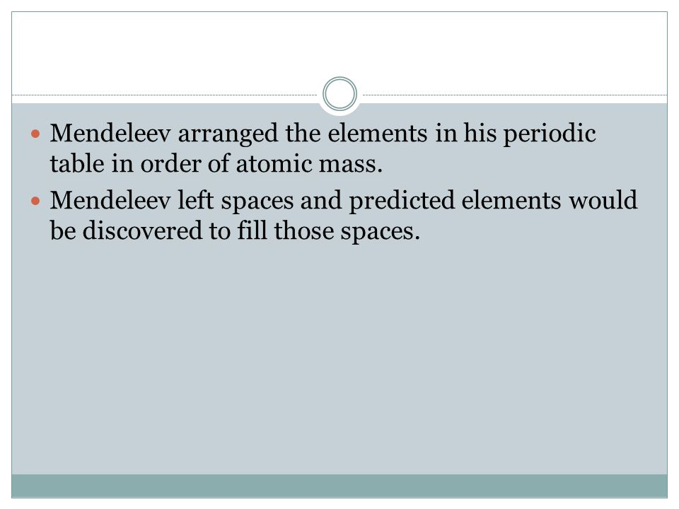 Mendeleev arranged the elements in his periodic table in order of atomic mass.