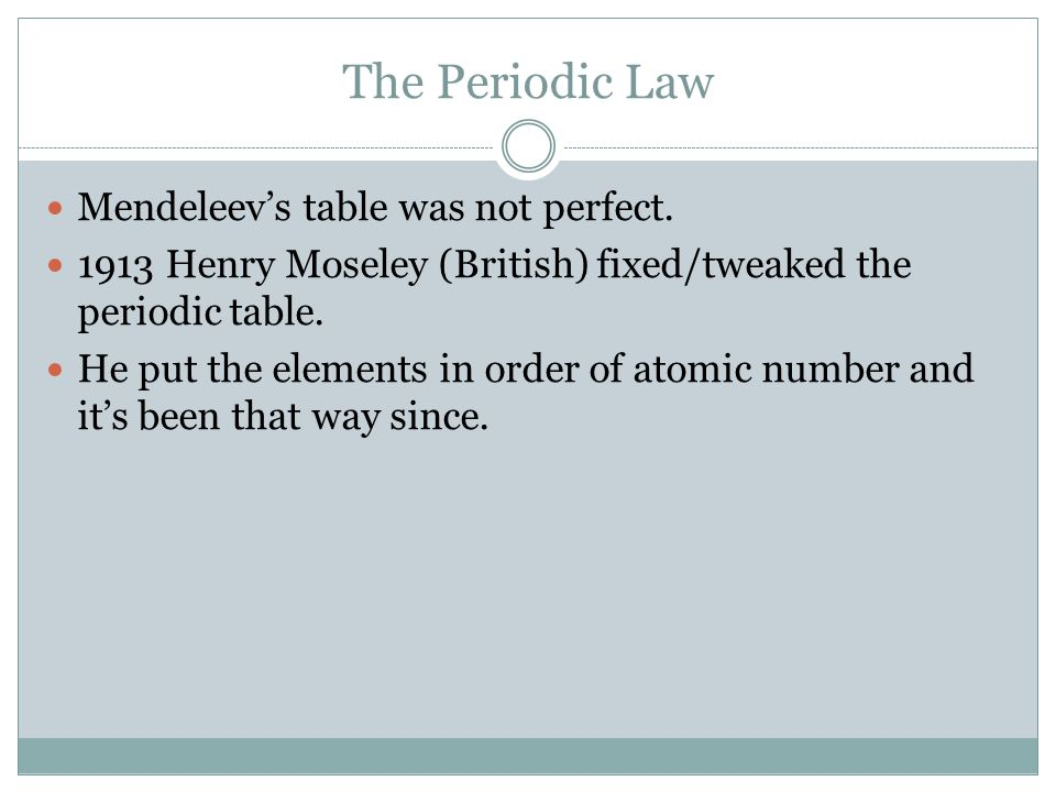 The Periodic Law Mendeleev's table was not perfect. 1913 Henry Moseley (British) fixed/tweaked the periodic table. He put the elements in order of ato
