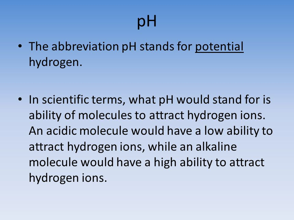 pH The abbreviation pH stands for potential hydrogen. In scientific terms, what pH would stand for is ability of molecules to attract hydrogen ions. A
