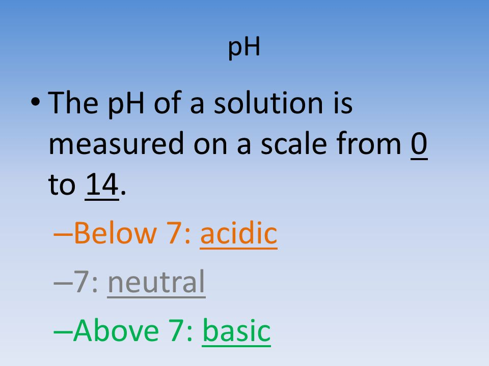 pH The pH of a solution is measured on a scale from 0 to 14. – Below 7: acidic – 7: neutral – Above 7: basic