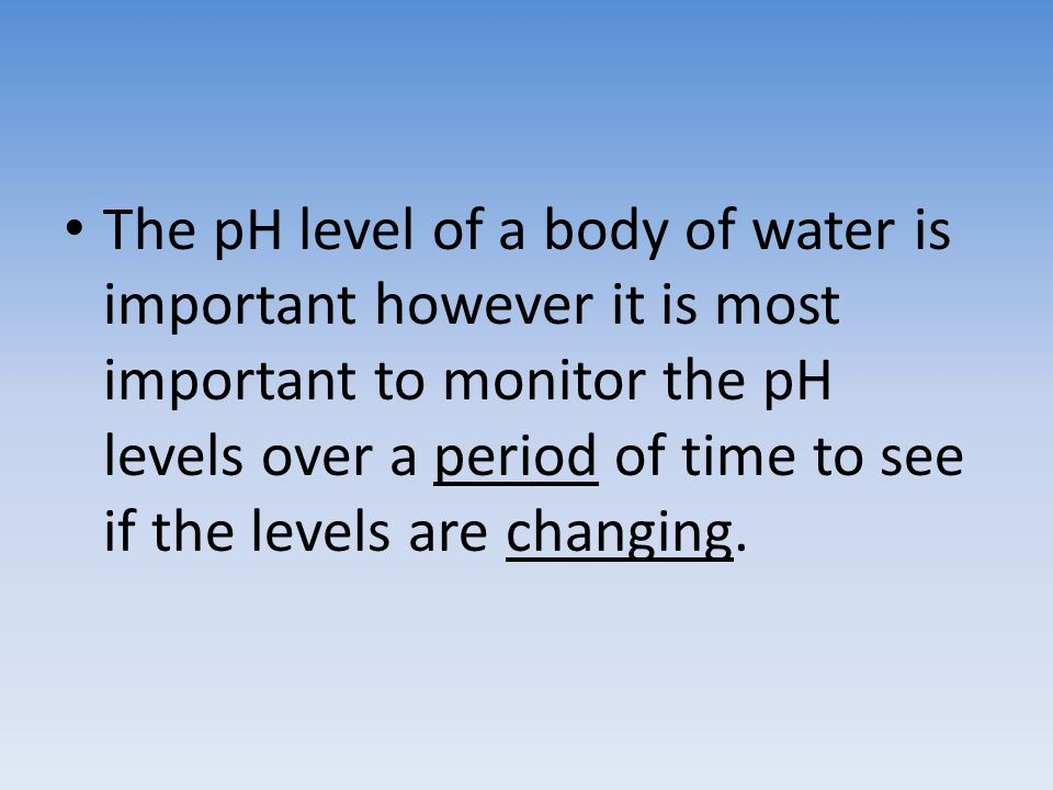 The pH level of a body of water is important however it is most important to monitor the pH levels over a period of time to see if the levels are chan