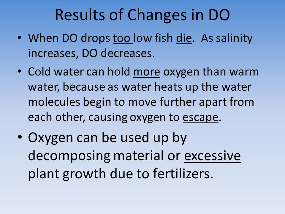 Results of Changes in DO When DO drops too low fish die. As salinity increases, DO decreases. Cold water can hold more oxygen than warm water, because