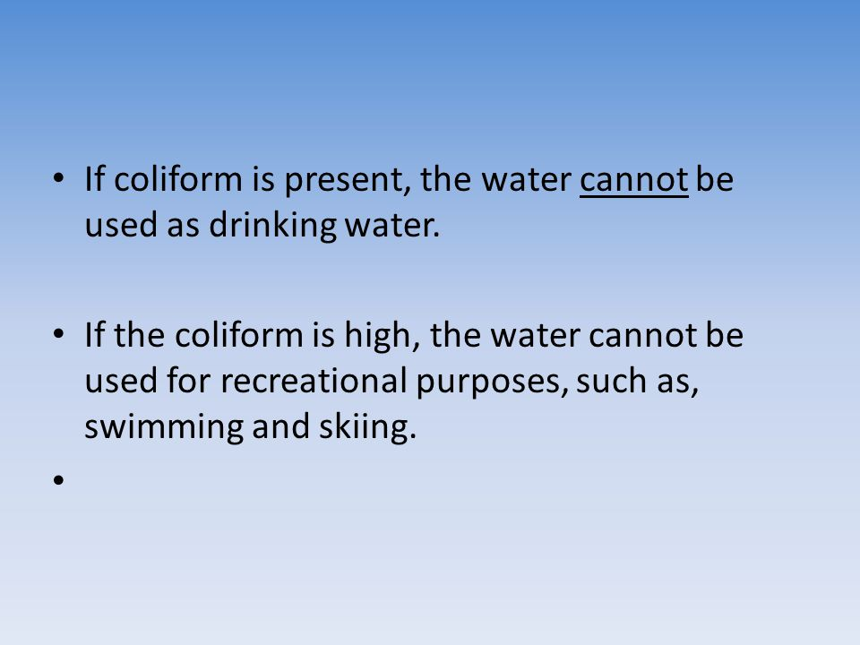 If coliform is present, the water cannot be used as drinking water. If the coliform is high, the water cannot be used for recreational purposes, such