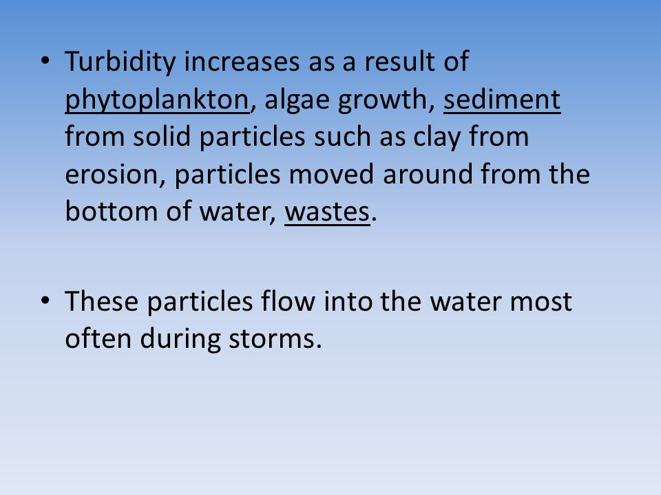 Turbidity increases as a result of phytoplankton, algae growth, sediment from solid particles such as clay from erosion, particles moved around from t