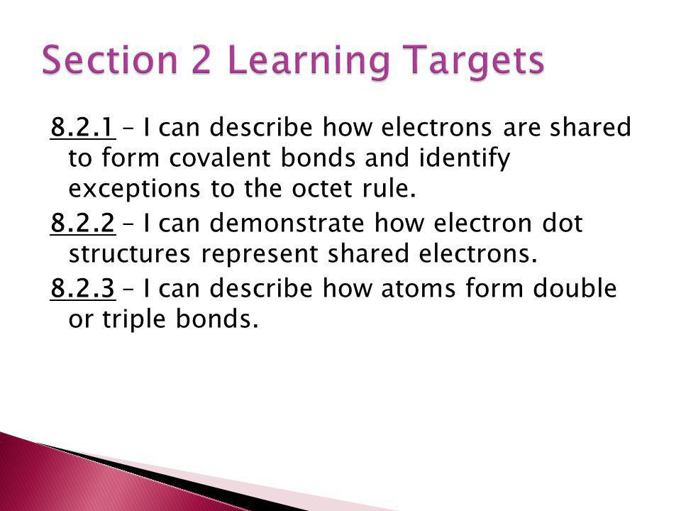 8.2.1 – I can describe how electrons are shared to form covalent bonds and identify exceptions to the octet rule. 8.2.2 – I can demonstrate how electr