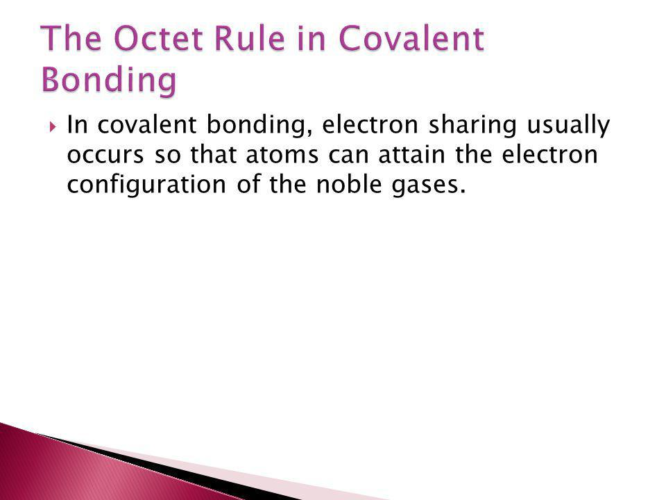  In covalent bonding, electron sharing usually occurs so that atoms can attain the electron configuration of the noble gases.
