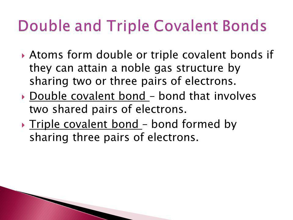  Atoms form double or triple covalent bonds if they can attain a noble gas structure by sharing two or three pairs of electrons.  Double covalent bo