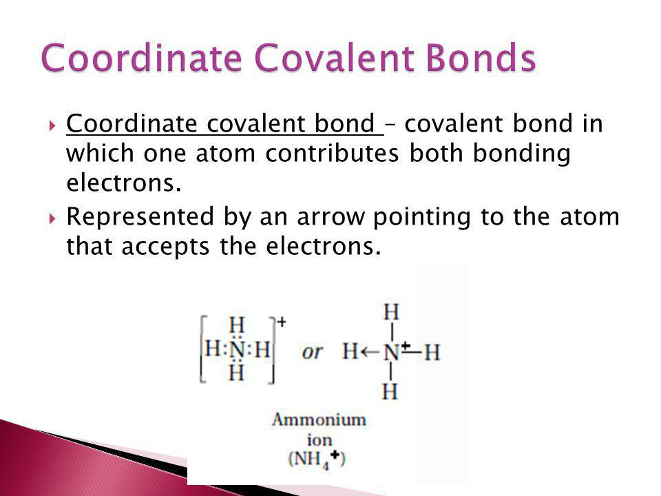  Coordinate covalent bond – covalent bond in which one atom contributes both bonding electrons.  Represented by an arrow pointing to the atom that a
