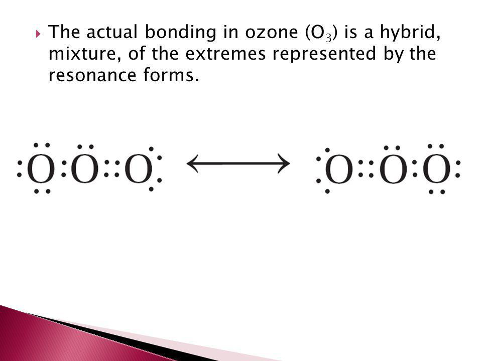  The actual bonding in ozone (O 3 ) is a hybrid, mixture, of the extremes represented by the resonance forms.