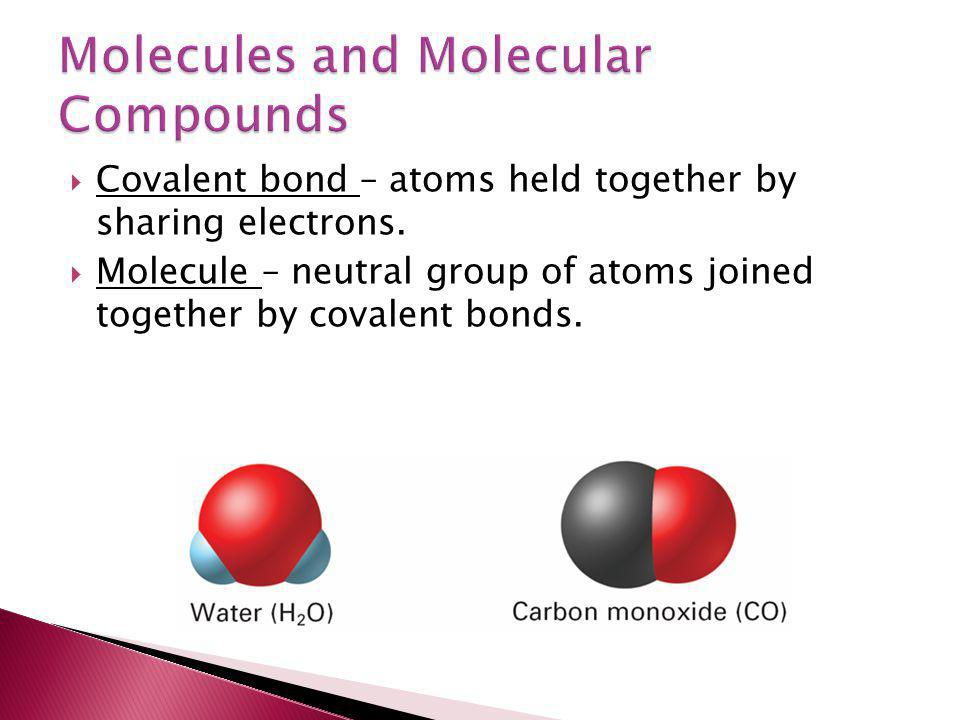  Covalent bond – atoms held together by sharing electrons.  Molecule – neutral group of atoms joined together by covalent bonds.