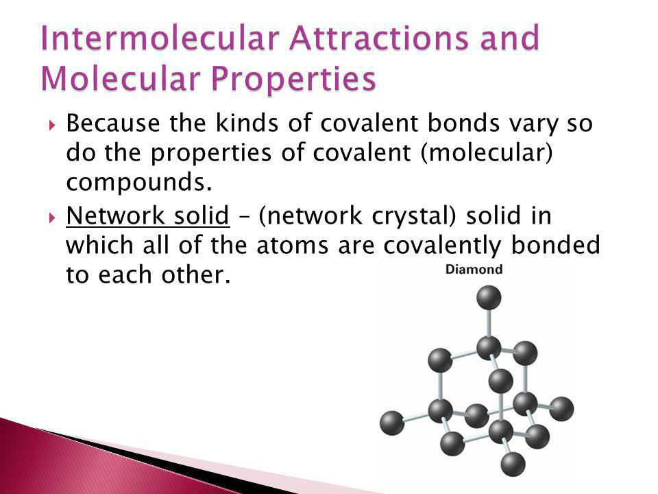  Because the kinds of covalent bonds vary so do the properties of covalent (molecular) compounds.  Network solid – (network crystal) solid in which
