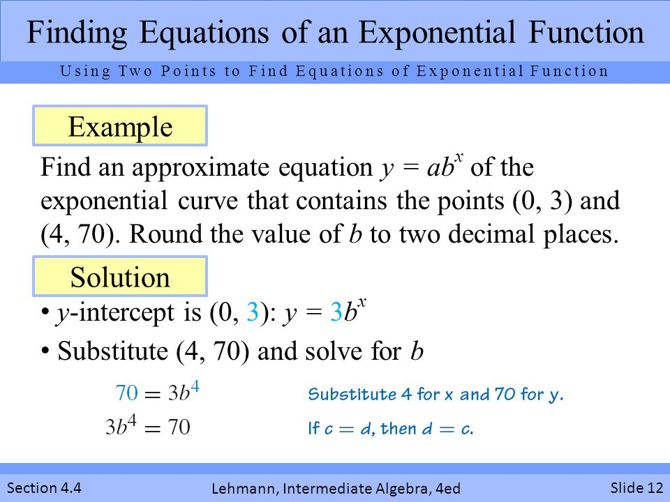 Lehmann, Intermediate Algebra, 4ed Section 4.4 Find an approximate equation y = ab x of the exponential curve that contains the points (0, 3) and (4,