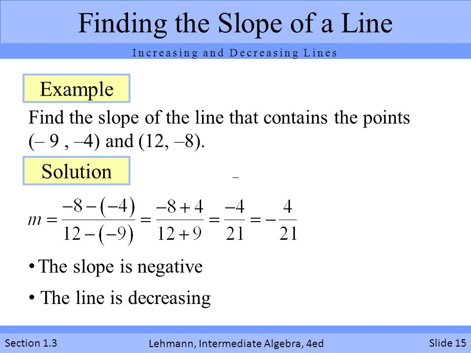 Lehmann, Intermediate Algebra, 4ed Section 1.3 Find the slope of the line that contains the points (– 9, –4) and (12, –8). Slide 15 Finding the Slope