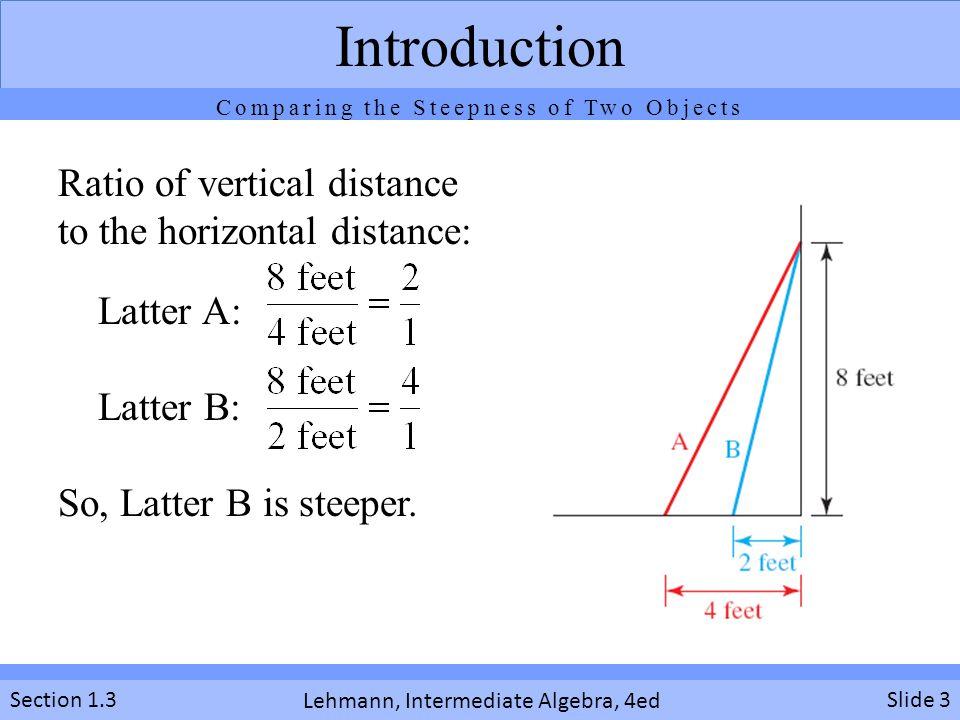 Lehmann, Intermediate Algebra, 4ed Section 1.3Slide 3 Introduction Ratio of vertical distance to the horizontal distance: Latter A: Latter B: So, Latt