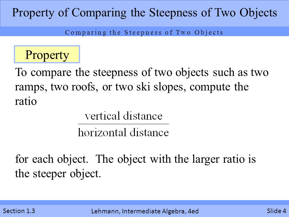 Lehmann, Intermediate Algebra, 4ed Section 1.3 To compare the steepness of two objects such as two ramps, two roofs, or two ski slopes, compute the ratio for each object.
