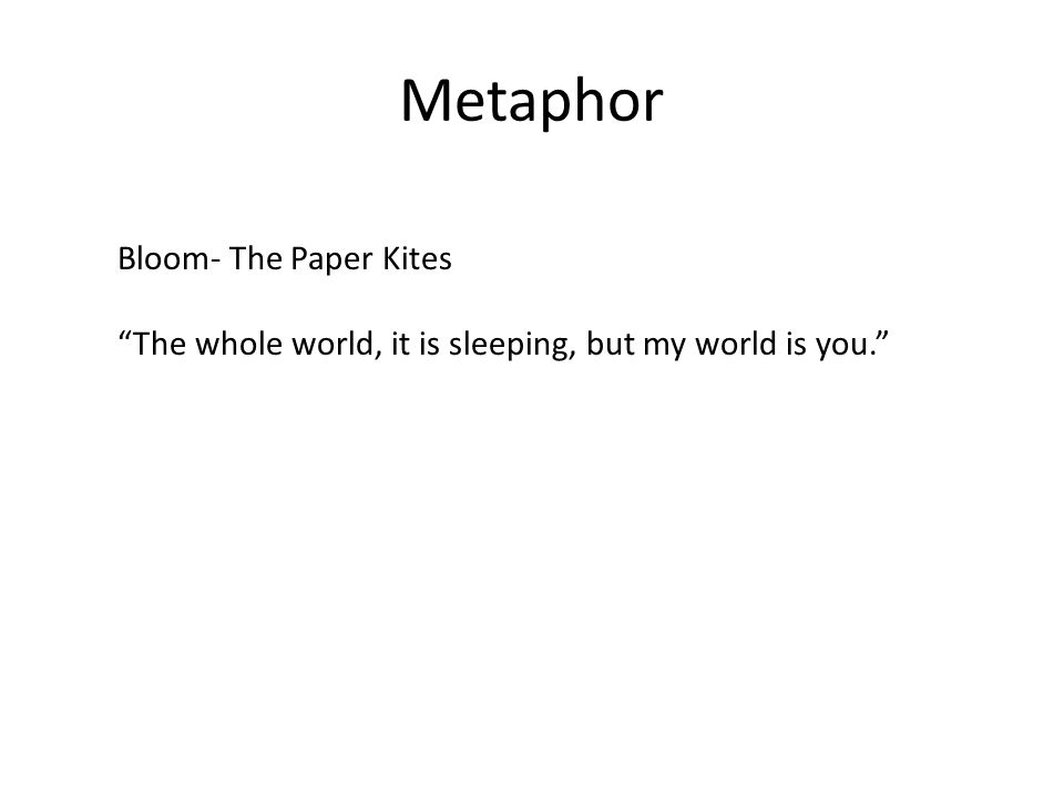 Metaphor Bloom- The Paper Kites The whole world, it is sleeping, but my world is you.