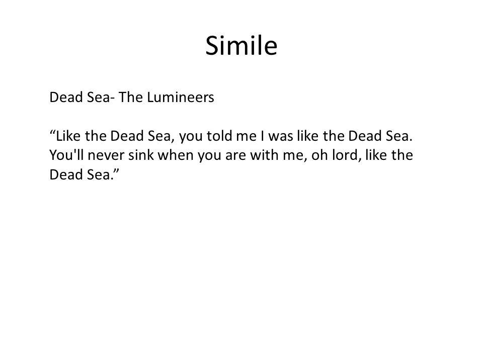 Simile Dead Sea- The Lumineers Like the Dead Sea, you told me I was like the Dead Sea.