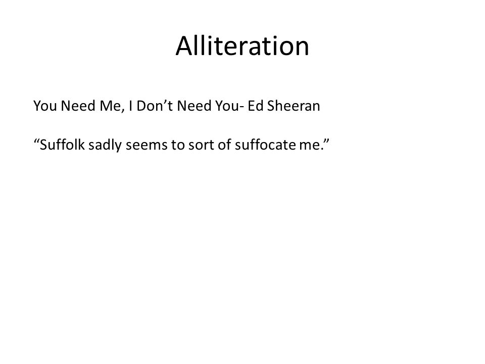 Alliteration You Need Me, I Don't Need You- Ed Sheeran Suffolk sadly seems to sort of suffocate me.