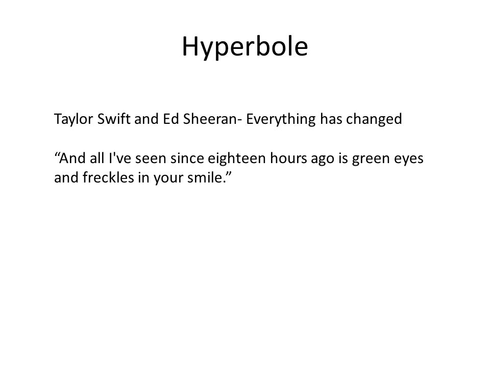 Hyperbole Taylor Swift and Ed Sheeran- Everything has changed And all I ve seen since eighteen hours ago is green eyes and freckles in your smile.