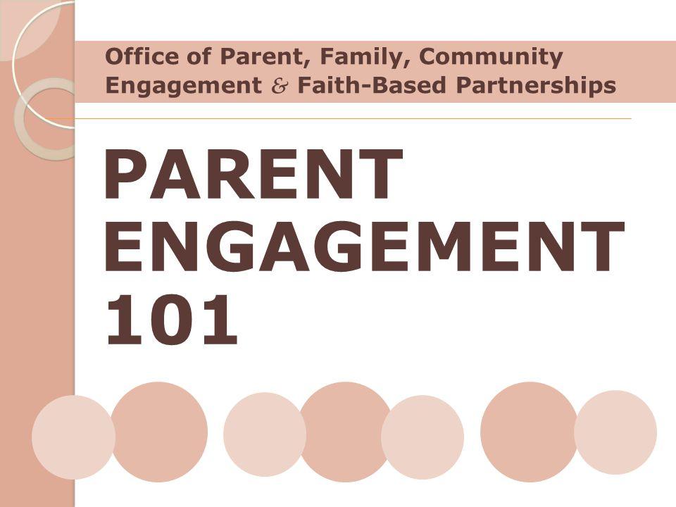 Office of Parent, Family, Community Engagement & Faith-Based Partnerships PARENT ENGAGEMENT 101