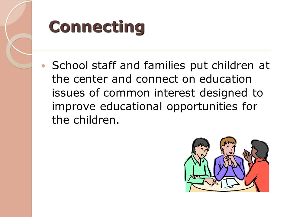Connecting School staff and families put children at the center and connect on education issues of common interest designed to improve educational opp