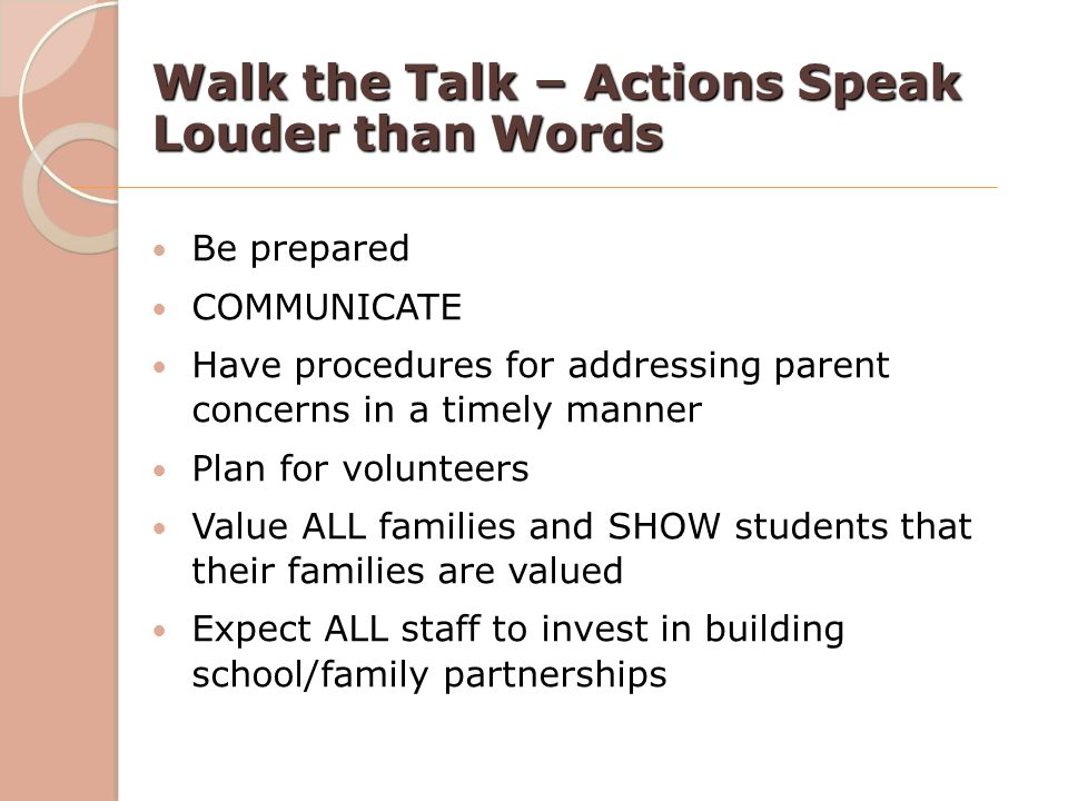 Walk the Talk – Actions Speak Louder than Words Be prepared COMMUNICATE Have procedures for addressing parent concerns in a timely manner Plan for vol