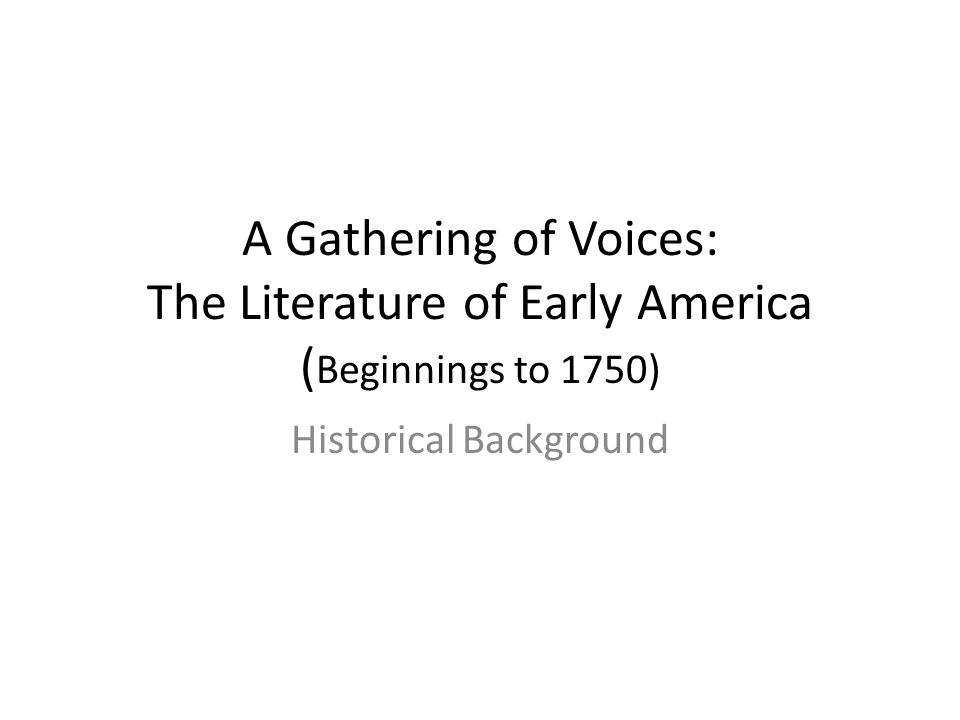 A Gathering of Voices: The Literature of Early America ( Beginnings to 1750) Historical Background
