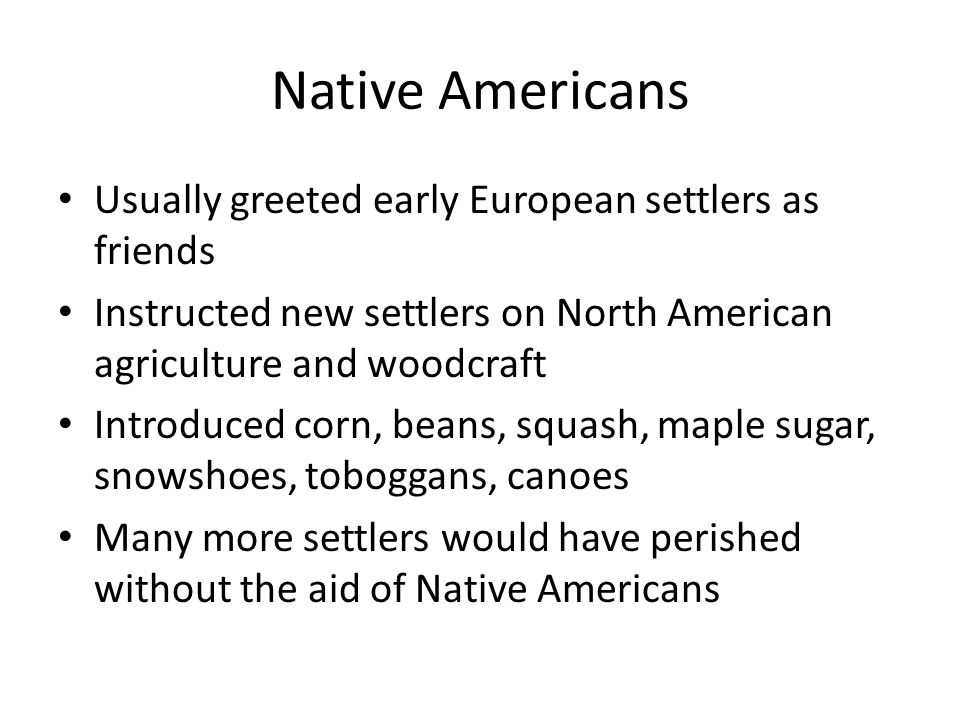 Native Americans Usually greeted early European settlers as friends Instructed new settlers on North American agriculture and woodcraft Introduced cor