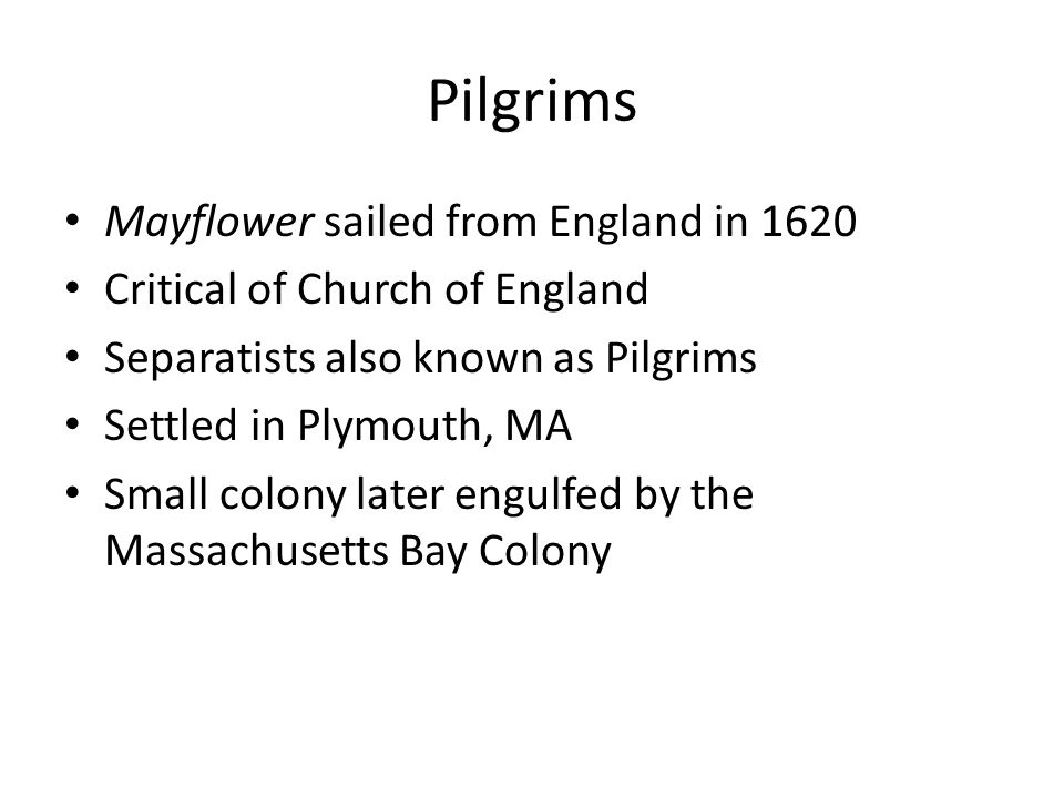 Pilgrims Mayflower sailed from England in 1620 Critical of Church of England Separatists also known as Pilgrims Settled in Plymouth, MA Small colony l