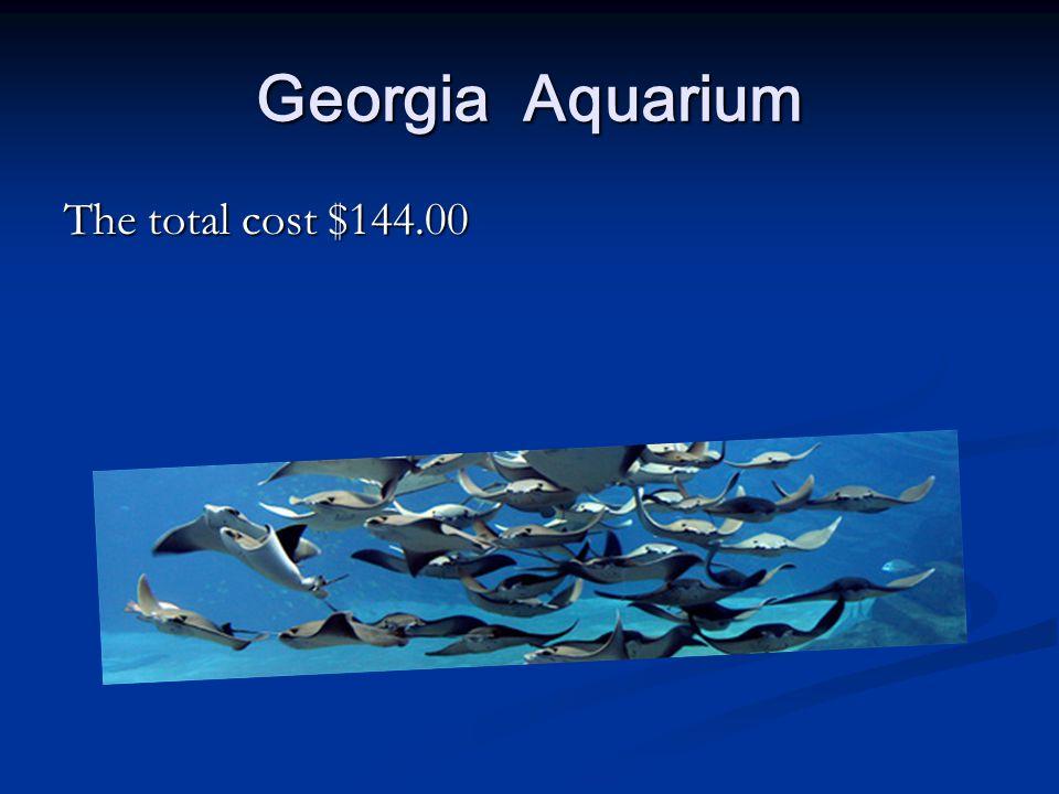 Georgia Aquarium The total cost $144.00