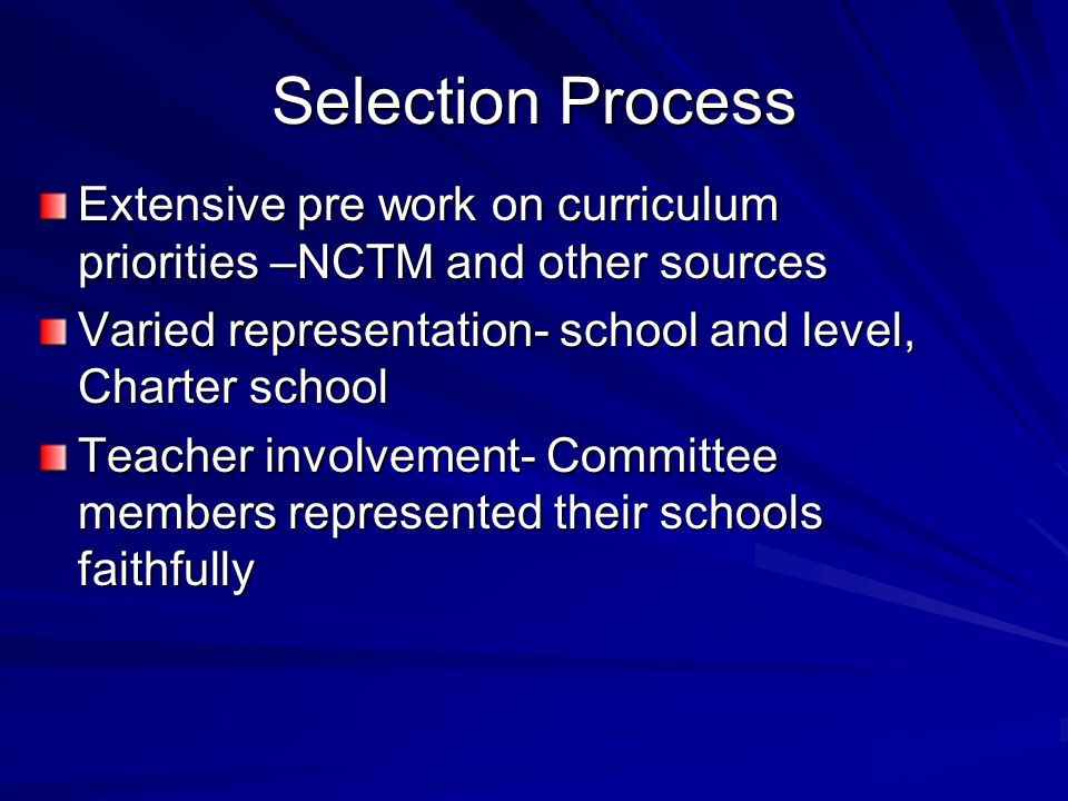 Selection Process Extensive pre work on curriculum priorities –NCTM and other sources Varied representation- school and level, Charter school Teacher involvement- Committee members represented their schools faithfully