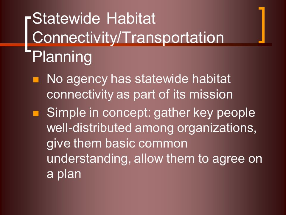 Statewide Habitat Connectivity/Transportation Planning No agency has statewide habitat connectivity as part of its mission Simple in concept: gather k