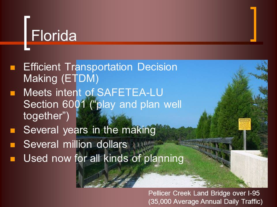 "Florida Efficient Transportation Decision Making (ETDM) Meets intent of SAFETEA-LU Section 6001 (""play and plan well together"") Several years in the m"