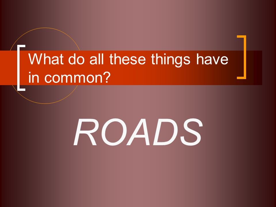 What do all these things have in common? ROADS