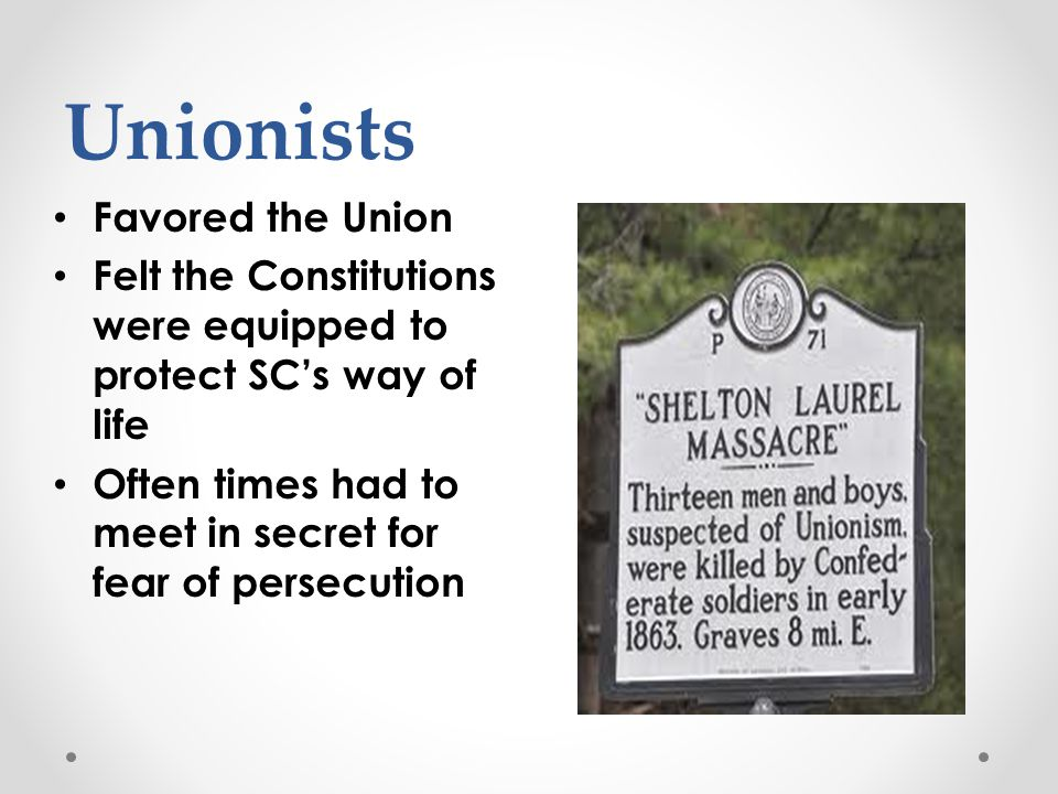 Unionists Favored the Union Felt the Constitutions were equipped to protect SC's way of life Often times had to meet in secret for fear of persecution