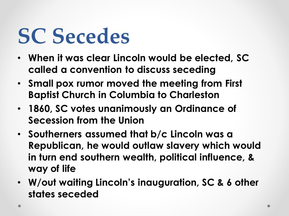 SC Secedes When it was clear Lincoln would be elected, SC called a convention to discuss seceding Small pox rumor moved the meeting from First Baptist Church in Columbia to Charleston 1860, SC votes unanimously an Ordinance of Secession from the Union Southerners assumed that b/c Lincoln was a Republican, he would outlaw slavery which would in turn end southern wealth, political influence, & way of life W/out waiting Lincoln's inauguration, SC & 6 other states seceded