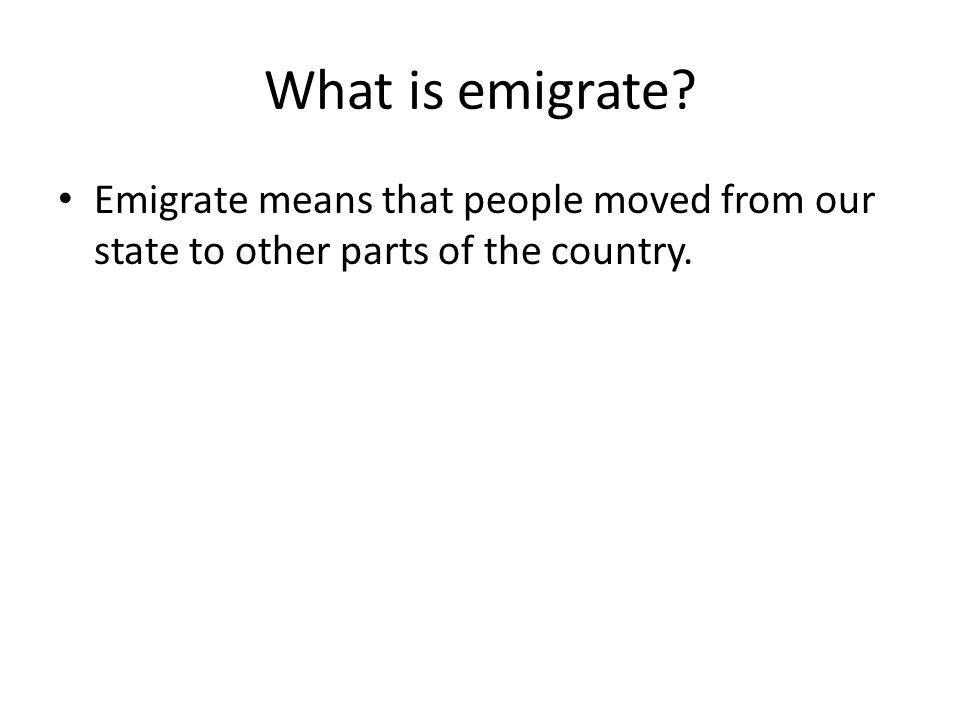 What is emigrate Emigrate means that people moved from our state to other parts of the country.