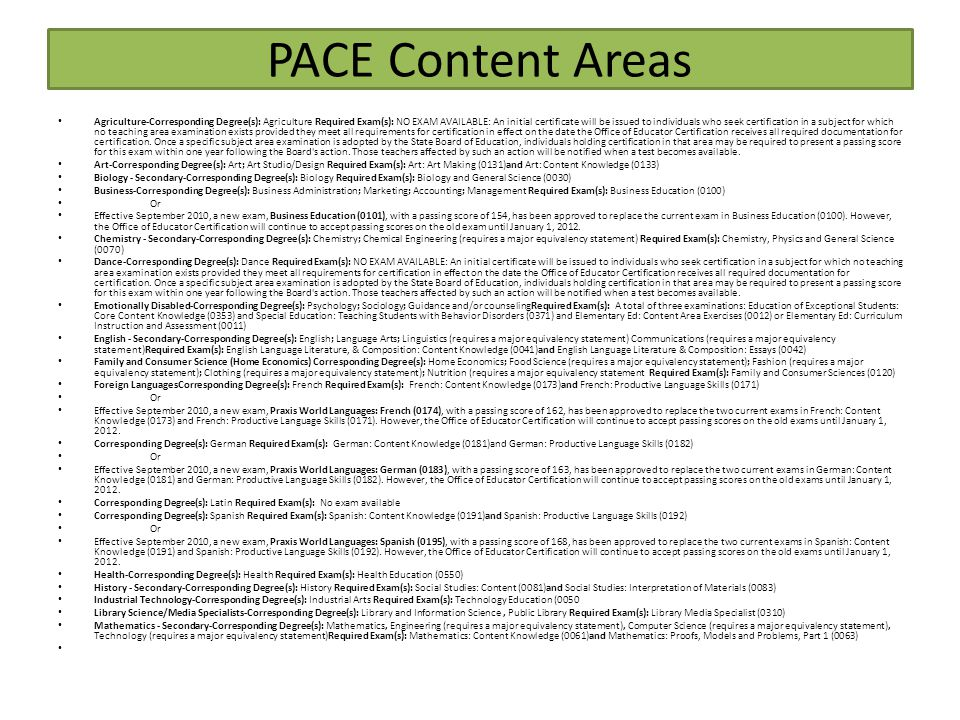 PACE Content Areas Agriculture-Corresponding Degree(s): Agriculture Required Exam(s): NO EXAM AVAILABLE: An initial certificate will be issued to individuals who seek certification in a subject for which no teaching area examination exists provided they meet all requirements for certification in effect on the date the Office of Educator Certification receives all required documentation for certification.