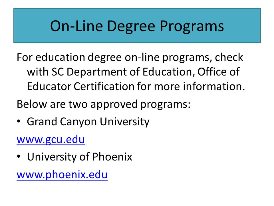 On-Line Degree Programs For education degree on-line programs, check with SC Department of Education, Office of Educator Certification for more information.