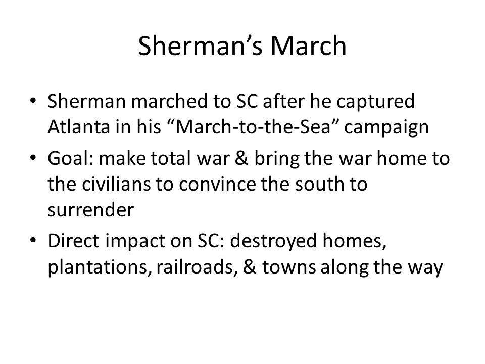 "Sherman's March Sherman marched to SC after he captured Atlanta in his ""March-to-the-Sea"" campaign Goal: make total war & bring the war home to the ci"