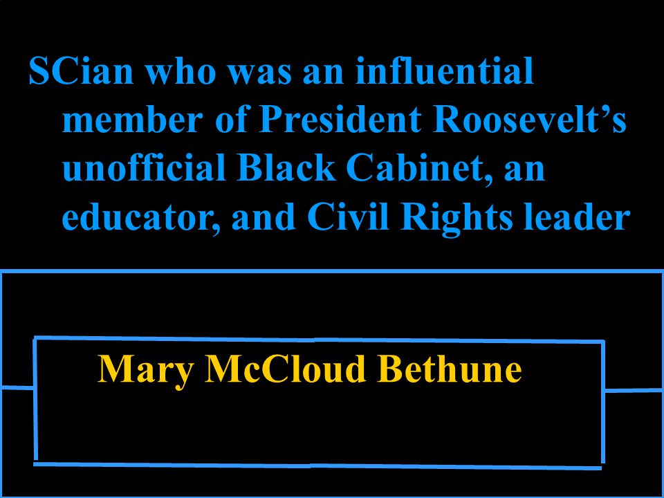 Mary McCloud Bethune SCian who was an influential member of President Roosevelt's unofficial Black Cabinet, an educator, and Civil Rights leader