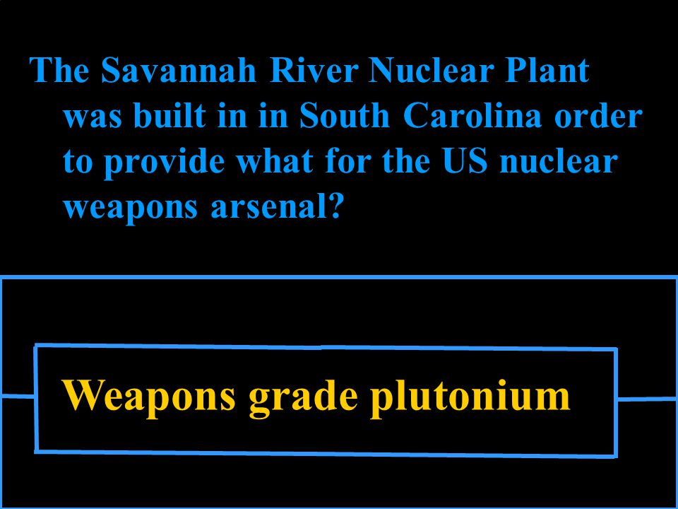 Weapons grade plutonium The Savannah River Nuclear Plant was built in in South Carolina order to provide what for the US nuclear weapons arsenal
