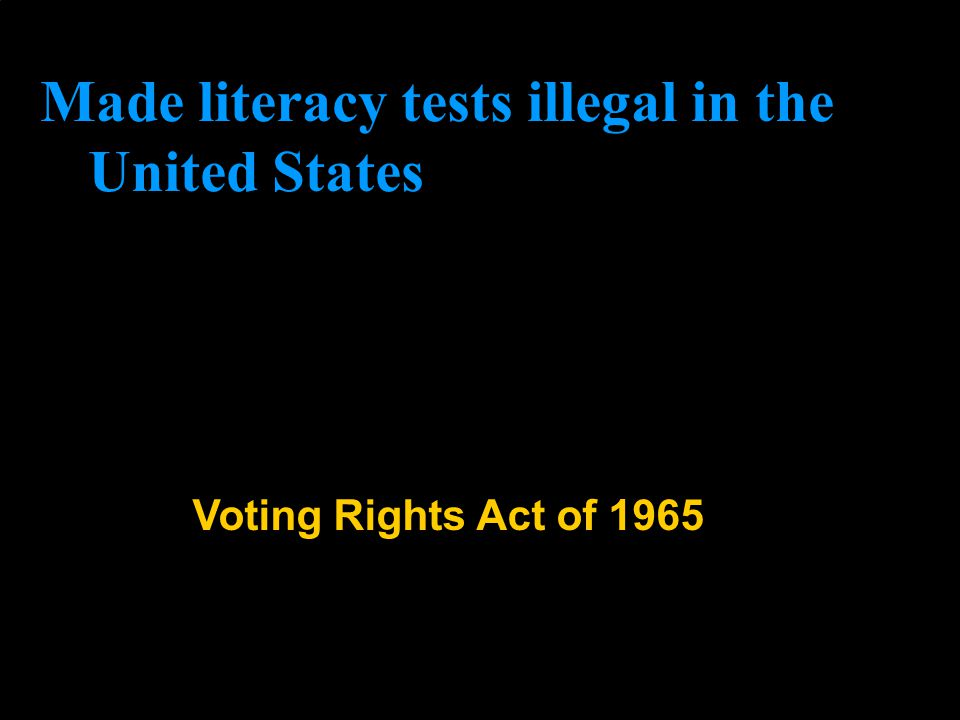 Voting Rights Act of 1965 Made literacy tests illegal in the United States
