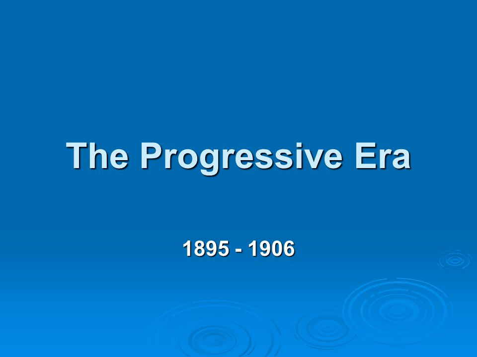 The Progressive Era 1895 - 1906