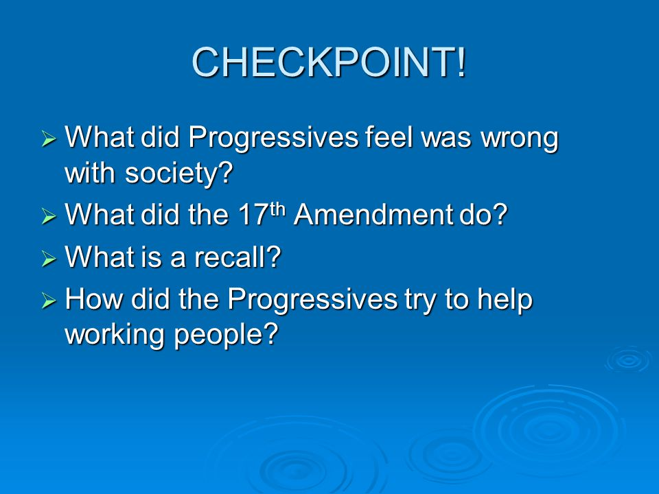CHECKPOINT!  What did Progressives feel was wrong with society?  What did the 17 th Amendment do?  What is a recall?  How did the Progressives try