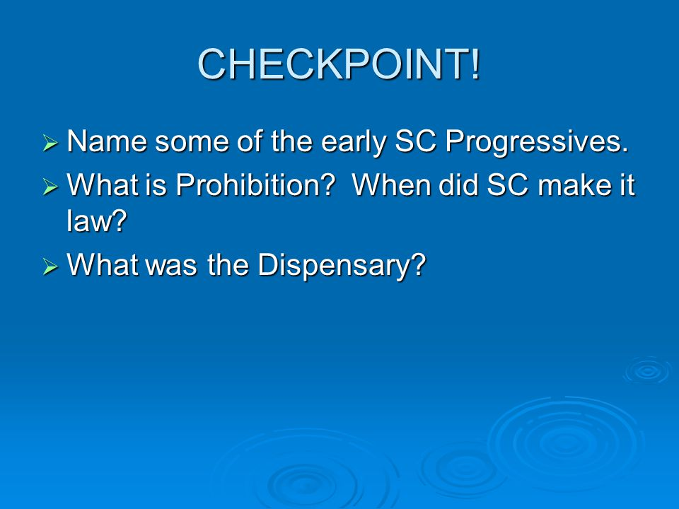 CHECKPOINT!  Name some of the early SC Progressives.  What is Prohibition? When did SC make it law?  What was the Dispensary?